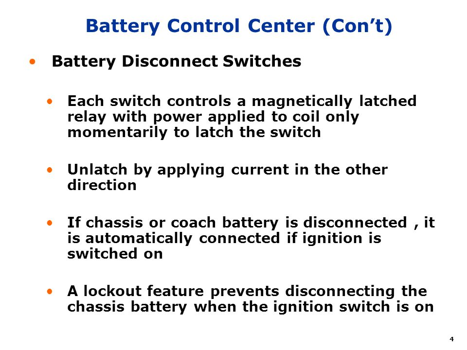 4 Battery Control Center (Cont) Battery Disconnect Switches Each switch controls a magnetically latched relay with power applied to coil only momentarily to latch the switch Unlatch by applying current in the other direction If chassis or coach battery is disconnected, it is automatically connected if ignition is switched on A lockout feature prevents disconnecting the chassis battery when the ignition switch is on
