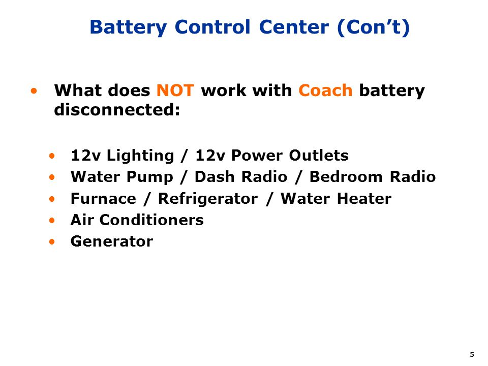 5 Battery Control Center (Cont) What does NOT work with Coach battery disconnected: 12v Lighting / 12v Power Outlets Water Pump / Dash Radio / Bedroom
