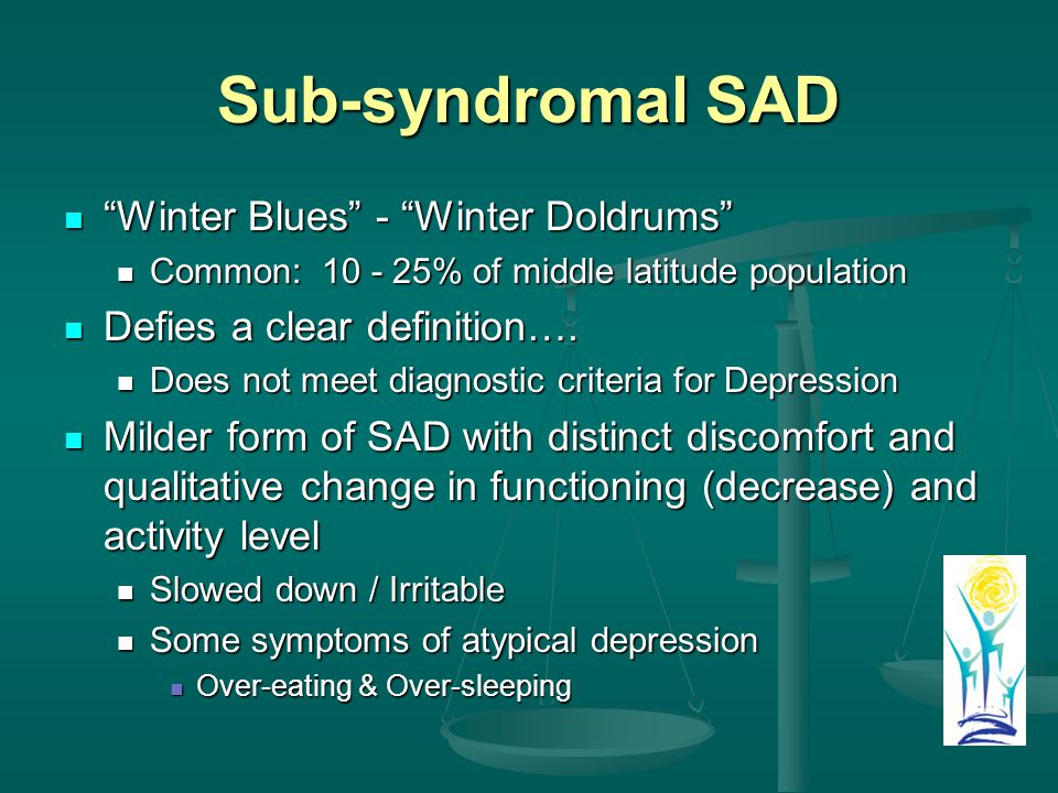 Sub-syndromal SAD Winter Blues - Winter Doldrums Winter Blues - Winter Doldrums Common: % of middle latitude population Common: % of middle latitude population Defies a clear definition….