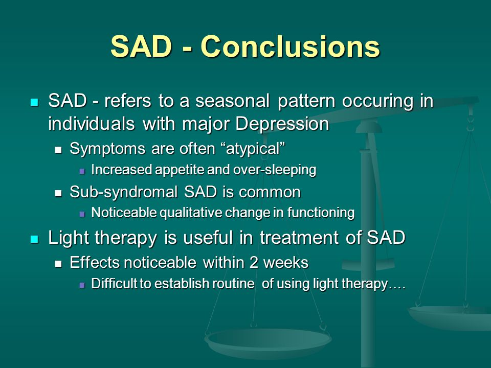 SAD - Conclusions SAD - refers to a seasonal pattern occuring in individuals with major Depression SAD - refers to a seasonal pattern occuring in individuals with major Depression Symptoms are often atypical Symptoms are often atypical Increased appetite and over-sleeping Increased appetite and over-sleeping Sub-syndromal SAD is common Sub-syndromal SAD is common Noticeable qualitative change in functioning Noticeable qualitative change in functioning Light therapy is useful in treatment of SAD Light therapy is useful in treatment of SAD Effects noticeable within 2 weeks Effects noticeable within 2 weeks Difficult to establish routine of using light therapy….