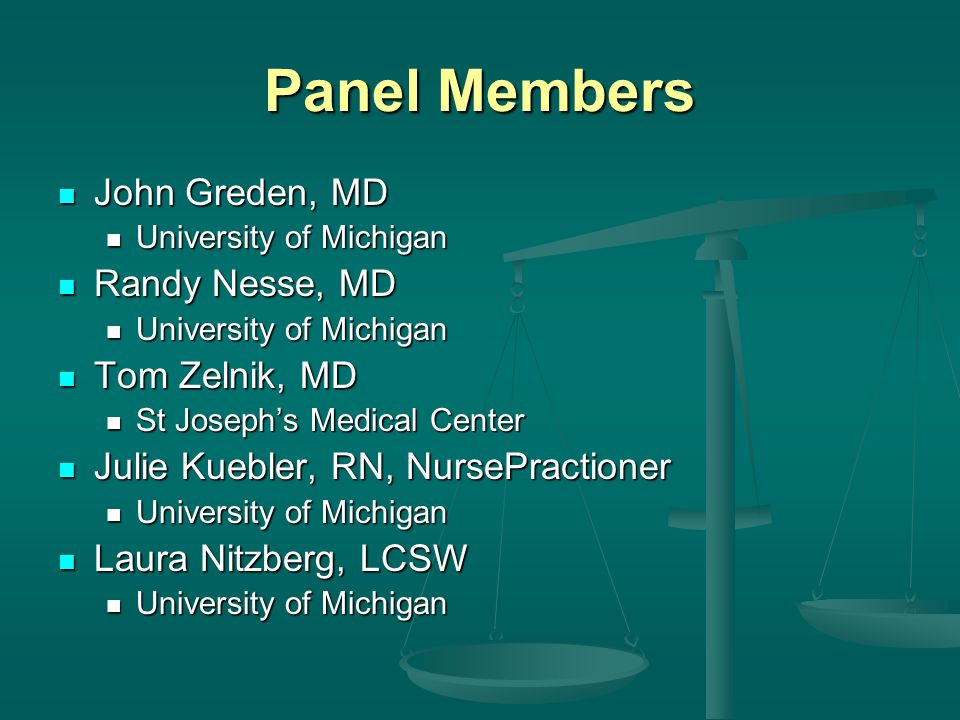Panel Members John Greden, MD John Greden, MD University of Michigan University of Michigan Randy Nesse, MD Randy Nesse, MD University of Michigan University of Michigan Tom Zelnik, MD Tom Zelnik, MD St Josephs Medical Center St Josephs Medical Center Julie Kuebler, RN, NursePractioner Julie Kuebler, RN, NursePractioner University of Michigan University of Michigan Laura Nitzberg, LCSW Laura Nitzberg, LCSW University of Michigan University of Michigan