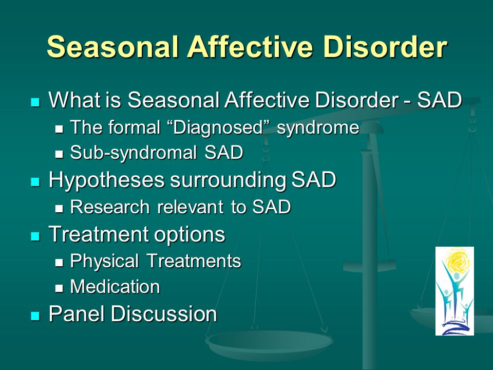 Seasonal Affective Disorder What is Seasonal Affective Disorder - SAD What is Seasonal Affective Disorder - SAD The formal Diagnosed syndrome The formal Diagnosed syndrome Sub-syndromal SAD Sub-syndromal SAD Hypotheses surrounding SAD Hypotheses surrounding SAD Research relevant to SAD Research relevant to SAD Treatment options Treatment options Physical Treatments Physical Treatments Medication Medication Panel Discussion Panel Discussion