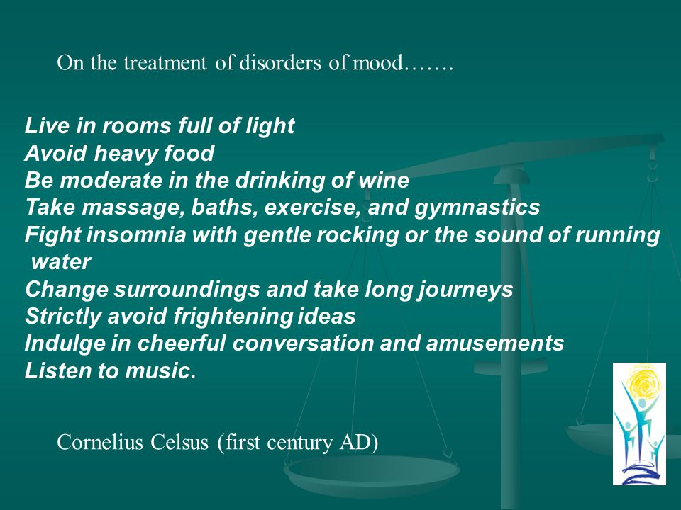 Live in rooms full of light Avoid heavy food Be moderate in the drinking of wine Take massage, baths, exercise, and gymnastics Fight insomnia with gentle rocking or the sound of running water Change surroundings and take long journeys Strictly avoid frightening ideas Indulge in cheerful conversation and amusements Listen to music.