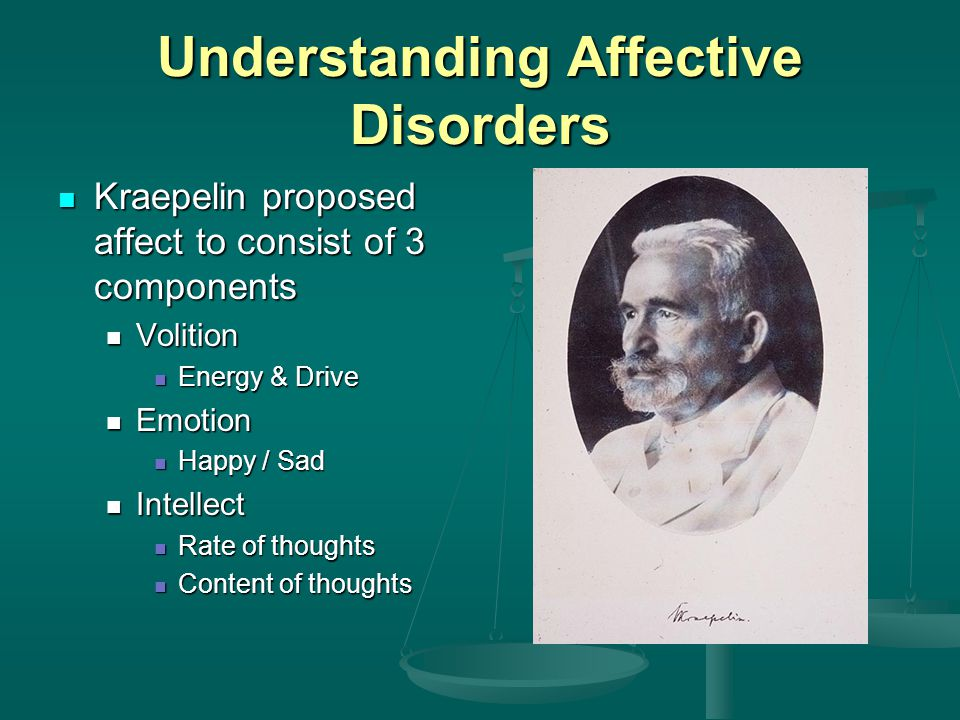 Understanding Affective Disorders Kraepelin proposed affect to consist of 3 components Kraepelin proposed affect to consist of 3 components Volition Volition Energy & Drive Energy & Drive Emotion Emotion Happy / Sad Happy / Sad Intellect Intellect Rate of thoughts Rate of thoughts Content of thoughts Content of thoughts