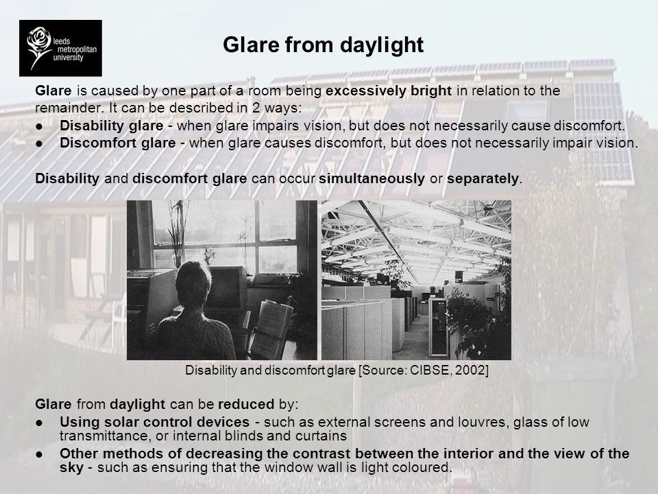 Glare from daylight Glare is caused by one part of a room being excessively bright in relation to the remainder. It can be described in 2 ways: l l Di