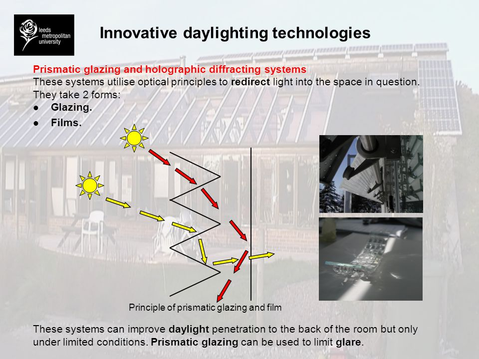 Innovative daylighting technologies Innovative daylighting technologies are particularly appropriate where: l l Visual requirements within the space are especially stringent, e.g.