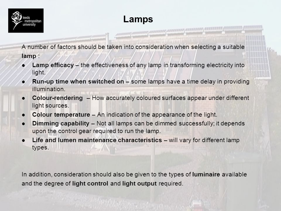 Lamps A number of factors should be taken into consideration when selecting a suitable lamp : l l Lamp efficacy – the effectiveness of any lamp in tra
