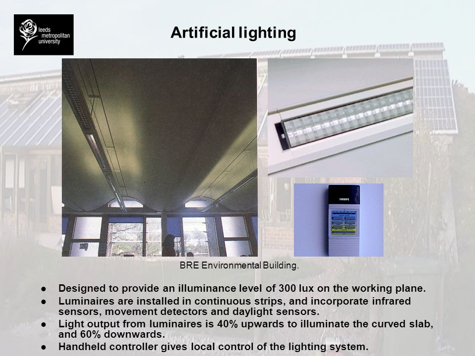 Artificial lighting BRE Environmental Building. l l Designed to provide an illuminance level of 300 lux on the working plane. l l Luminaires are insta