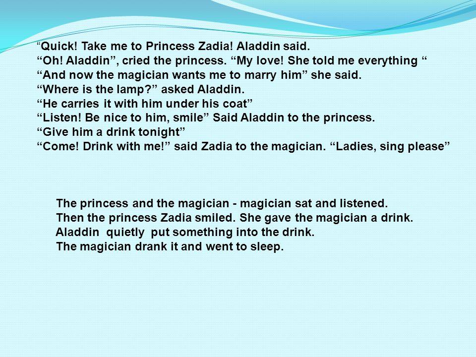 Quick.Take me to Princess Zadia. Aladdin said. Oh.