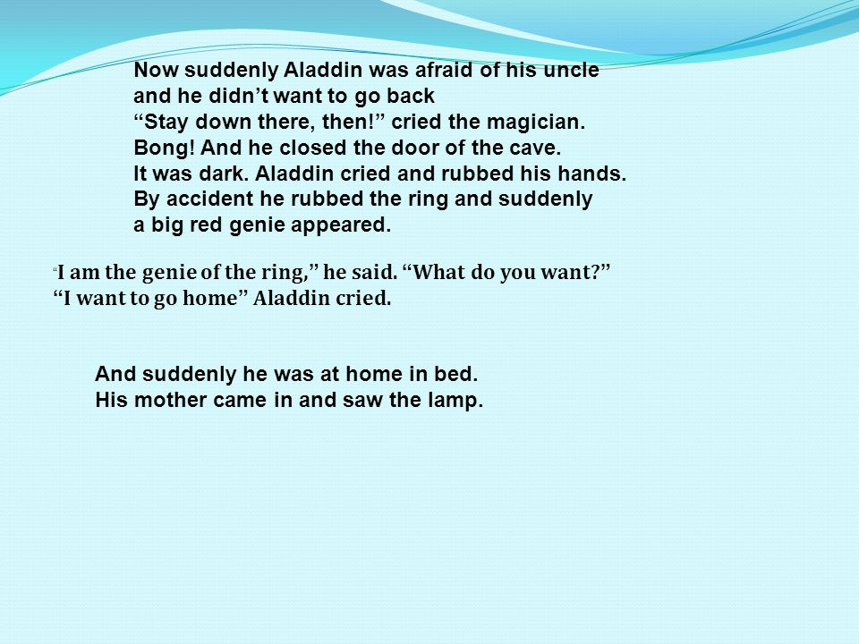 Now suddenly Aladdin was afraid of his uncle and he didnt want to go back Stay down there, then.