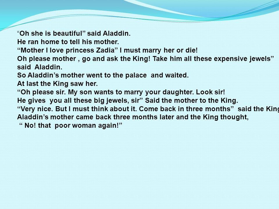 Oh she is beautiful said Aladdin.He ran home to tell his mother.