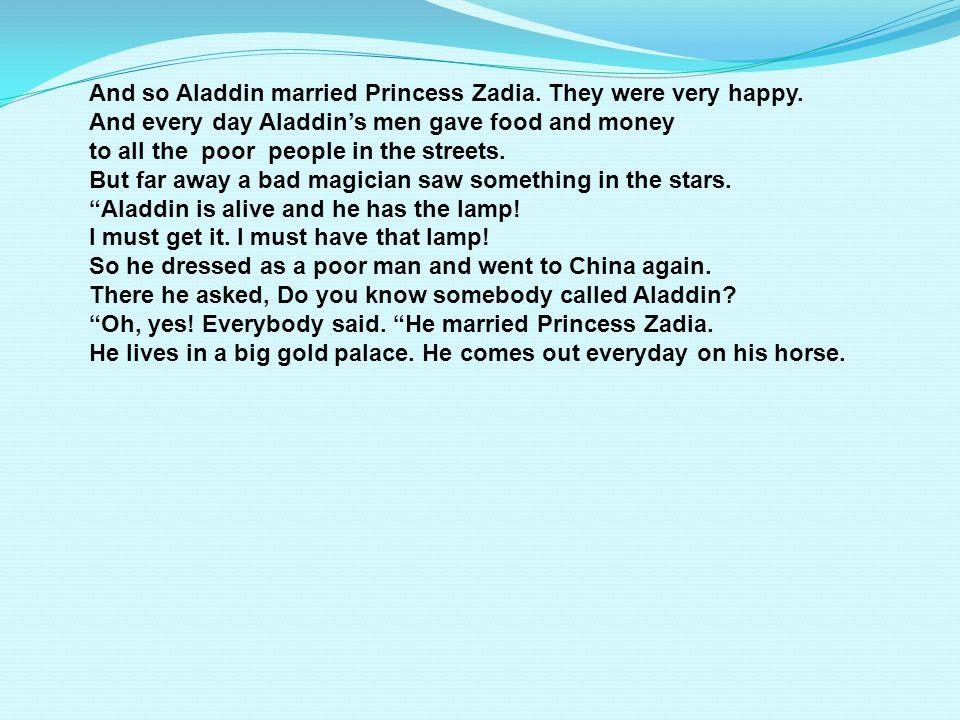 And so Aladdin married Princess Zadia.They were very happy.