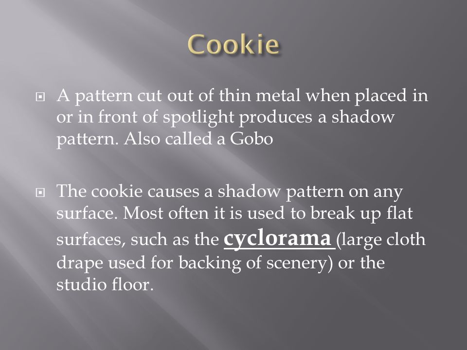 A pattern cut out of thin metal when placed in or in front of spotlight produces a shadow pattern. Also called a Gobo The cookie causes a shadow patte