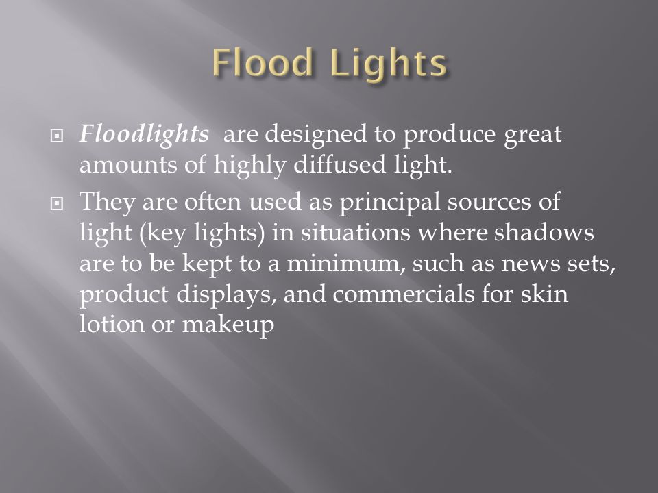 Floodlights are designed to produce great amounts of highly diffused light. They are often used as principal sources of light (key lights) in situatio