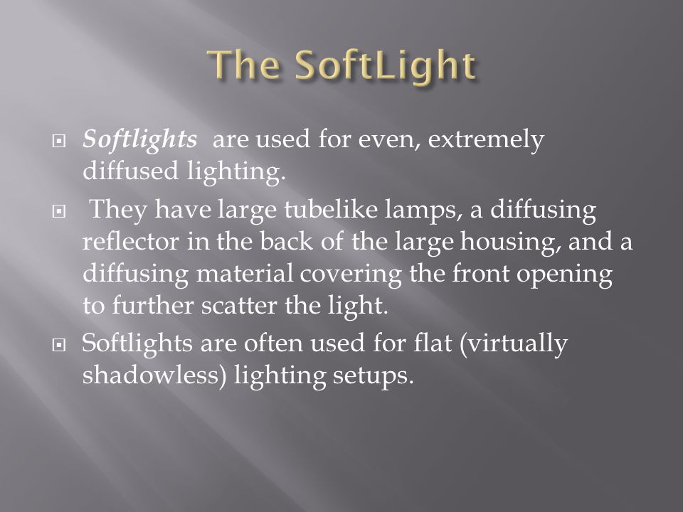 Softlights are used for even, extremely diffused lighting. They have large tubelike lamps, a diffusing reflector in the back of the large housing, and