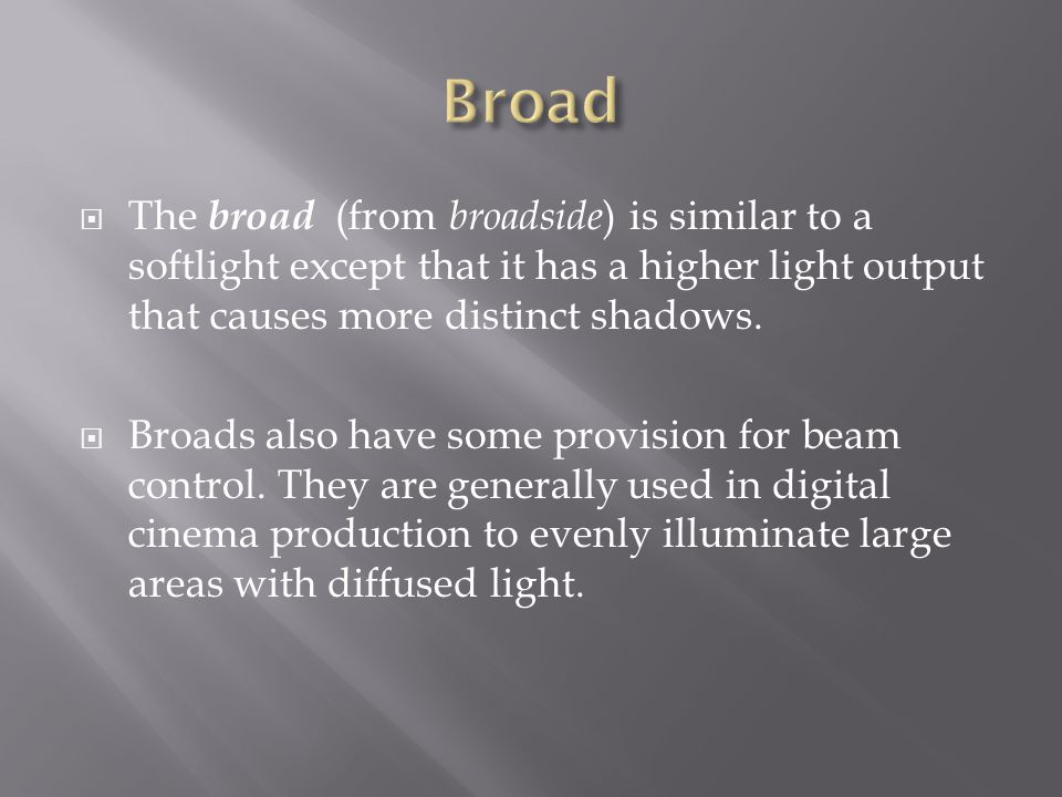 The broad (from broadside ) is similar to a softlight except that it has a higher light output that causes more distinct shadows. Broads also have som