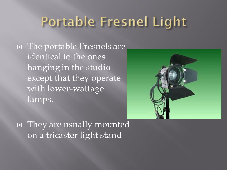 The portable Fresnels are identical to the ones hanging in the studio except that they operate with lower-wattage lamps. They are usually mounted on a