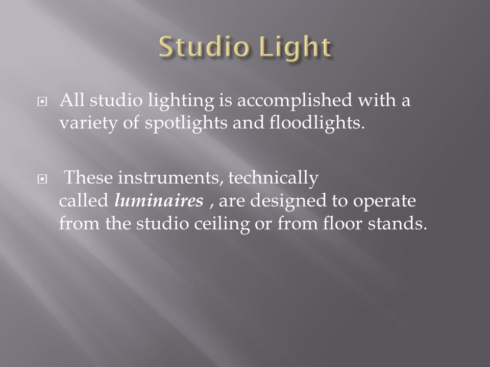 All studio lighting is accomplished with a variety of spotlights and floodlights. These instruments, technically called luminaires, are designed to op