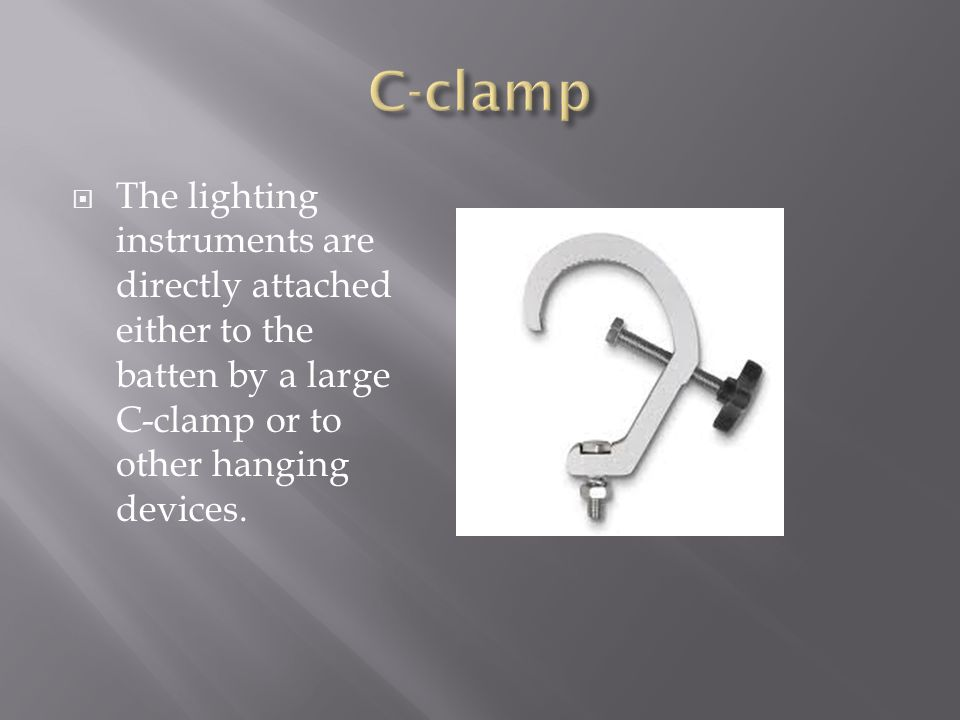 The lighting instruments are directly attached either to the batten by a large C-clamp or to other hanging devices.
