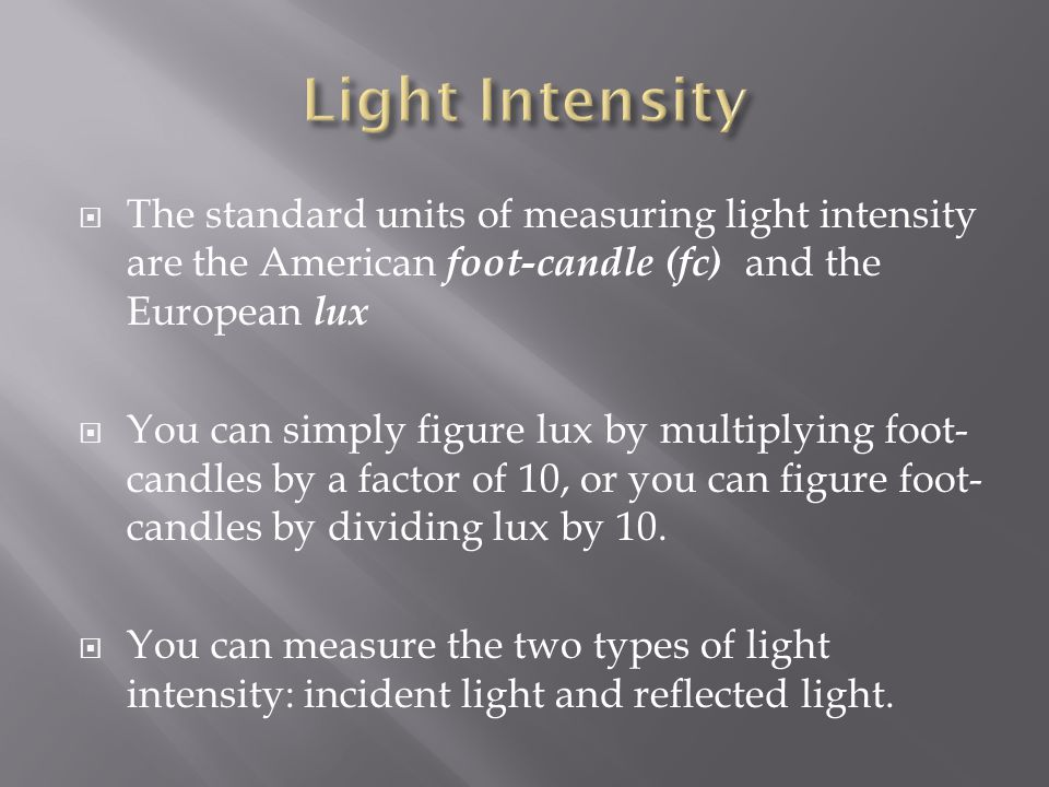 The standard units of measuring light intensity are the American foot-candle (fc) and the European lux You can simply figure lux by multiplying foot-