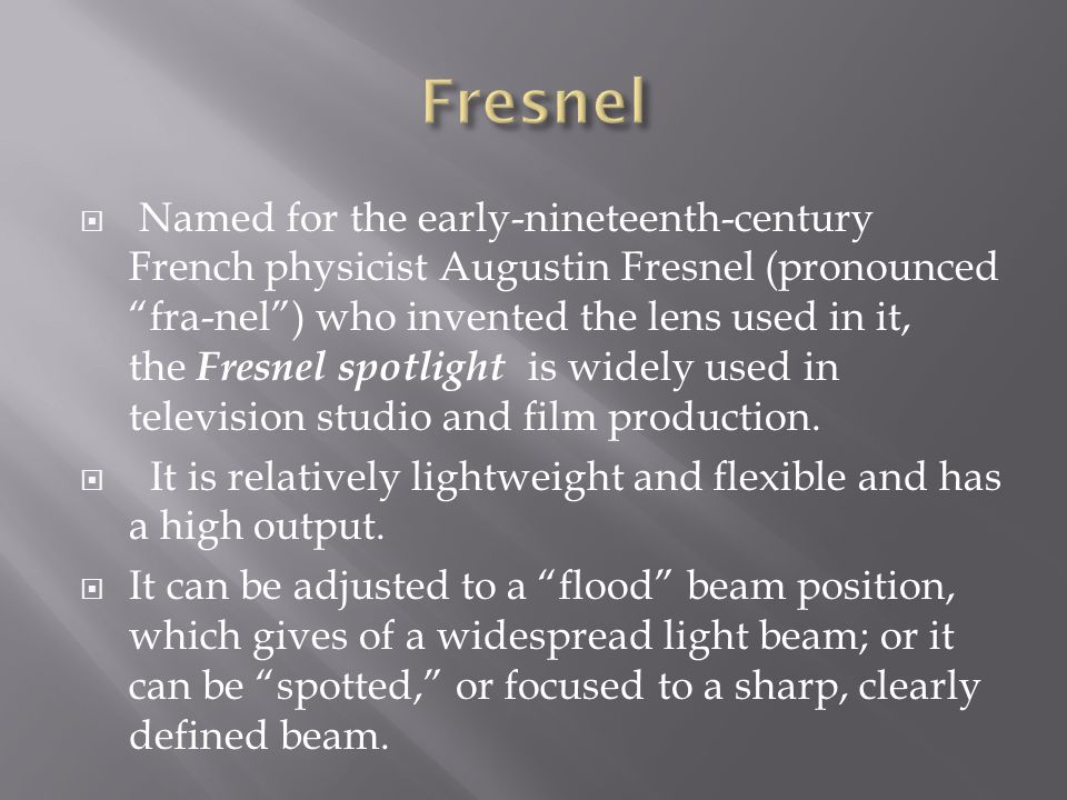 Named for the early-nineteenth-century French physicist Augustin Fresnel (pronounced fra-nel) who invented the lens used in it, the Fresnel spotlight