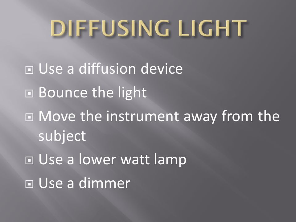 Use a diffusion device Bounce the light Move the instrument away from the subject Use a lower watt lamp Use a dimmer