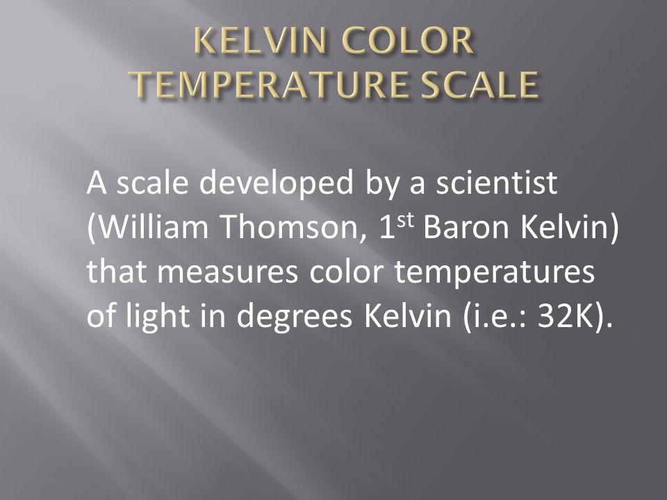 A scale developed by a scientist (William Thomson, 1 st Baron Kelvin) that measures color temperatures of light in degrees Kelvin (i.e.: 32K).