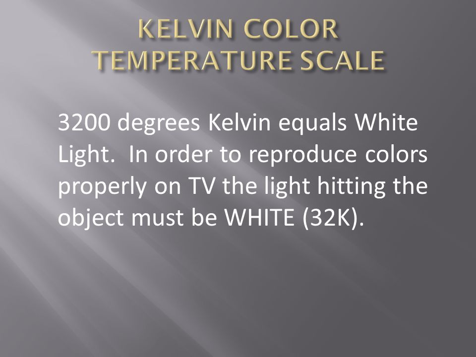 3200 degrees Kelvin equals White Light. In order to reproduce colors properly on TV the light hitting the object must be WHITE (32K).
