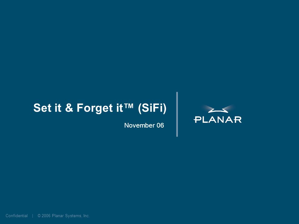 Confidential | © 2006 Planar Systems, Inc. Set it & Forget it (SiFi) November 06