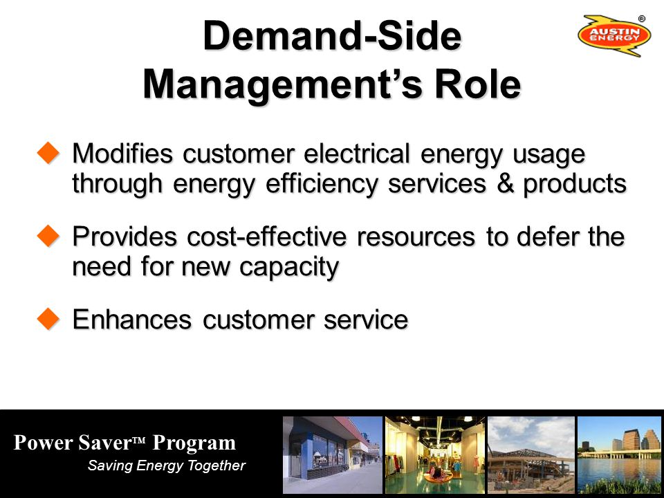 Power Saver TM Program Saving Energy Together Demand-Side Managements Role Modifies customer electrical energy usage through energy efficiency services & products Modifies customer electrical energy usage through energy efficiency services & products Provides cost-effective resources to defer the need for new capacity Provides cost-effective resources to defer the need for new capacity Enhances customer service Enhances customer service