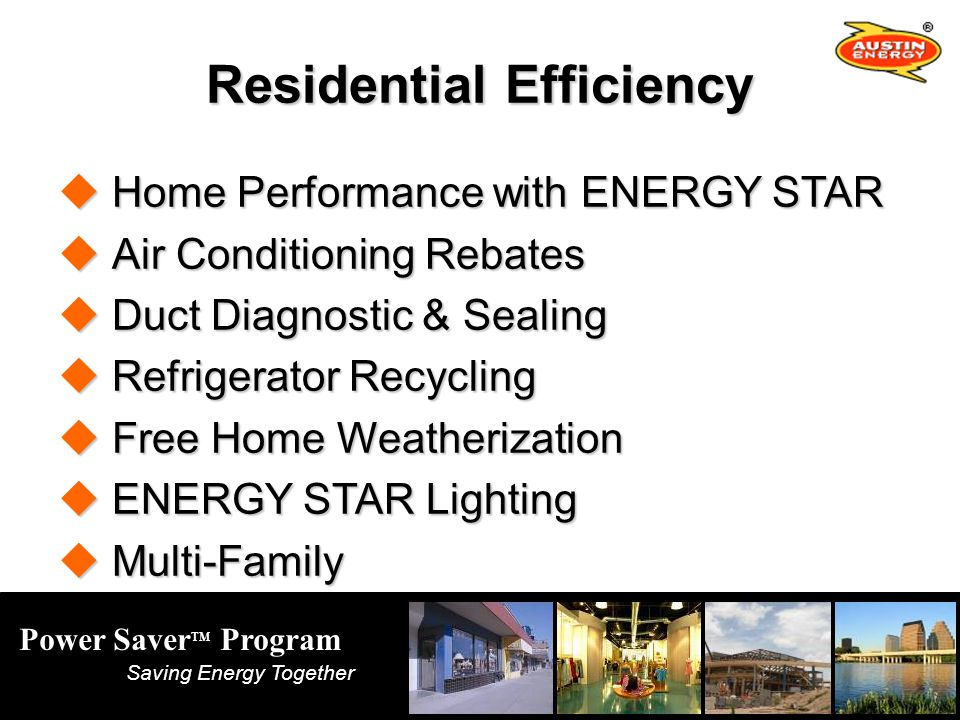 Power Saver TM Program Saving Energy Together Residential Efficiency Home Performance with ENERGY STAR Home Performance with ENERGY STAR Air Conditioning Rebates Air Conditioning Rebates Duct Diagnostic & Sealing Duct Diagnostic & Sealing Refrigerator Recycling Refrigerator Recycling Free Home Weatherization Free Home Weatherization ENERGY STAR Lighting ENERGY STAR Lighting Multi-Family Multi-Family