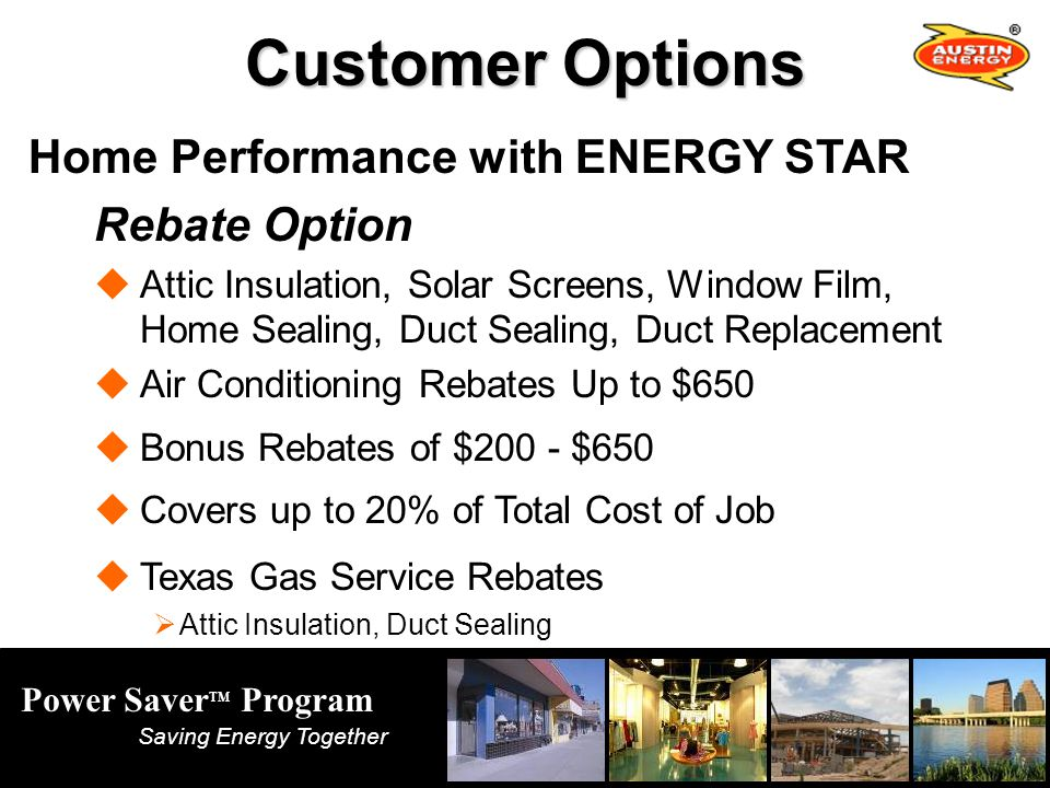 Power Saver TM Program Saving Energy Together Customer Options Home Performance with ENERGY STAR Rebate Option Attic Insulation, Solar Screens, Window Film, Home Sealing, Duct Sealing, Duct Replacement Air Conditioning Rebates Up to $650 Bonus Rebates of $200 - $650 Covers up to 20% of Total Cost of Job Texas Gas Service Rebates Attic Insulation, Duct Sealing