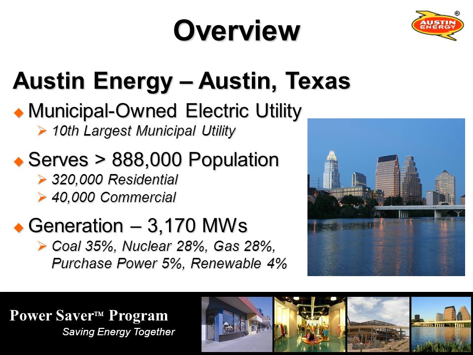 Power Saver TM Program Saving Energy Together Austin Energy – Austin, Texas Municipal-Owned Electric Utility Municipal-Owned Electric Utility 10th Largest Municipal Utility 10th Largest Municipal Utility Serves > 888,000 Population Serves > 888,000 Population 320,000 Residential 320,000 Residential 40,000 Commercial 40,000 Commercial Generation – 3,170 MWs Generation – 3,170 MWs Coal 35%, Nuclear 28%, Gas 28%, Purchase Power 5%, Renewable 4% Coal 35%, Nuclear 28%, Gas 28%, Purchase Power 5%, Renewable 4%Overview