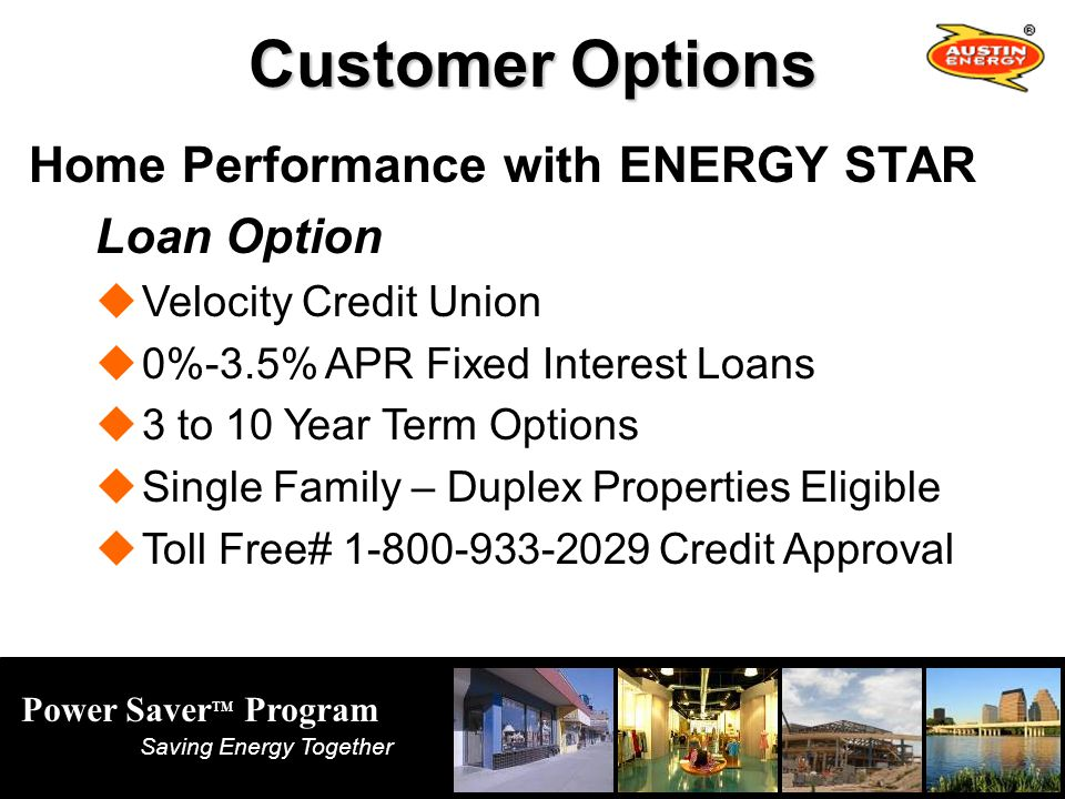 Power Saver TM Program Saving Energy Together Customer Options Home Performance with ENERGY STAR Loan Option Velocity Credit Union 0%-3.5% APR Fixed Interest Loans 3 to 10 Year Term Options Single Family – Duplex Properties Eligible Toll Free# 1-800-933-2029 Credit Approval