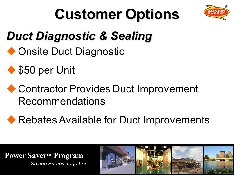 Power Saver TM Program Saving Energy Together Customer Options Duct Diagnostic & Sealing Onsite Duct Diagnostic $50 per Unit Contractor Provides Duct Improvement Recommendations Rebates Available for Duct Improvements