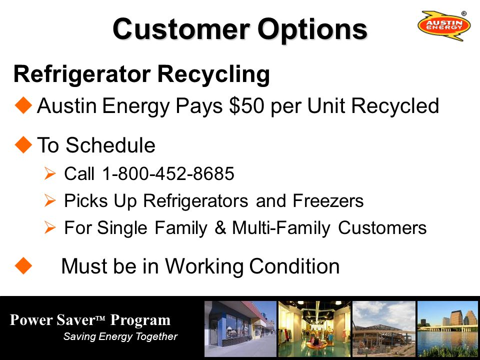 Power Saver TM Program Saving Energy Together Customer Options Refrigerator Recycling Austin Energy Pays $50 per Unit Recycled To Schedule Call 1-800-452-8685 Picks Up Refrigerators and Freezers For Single Family & Multi-Family Customers Must be in Working Condition