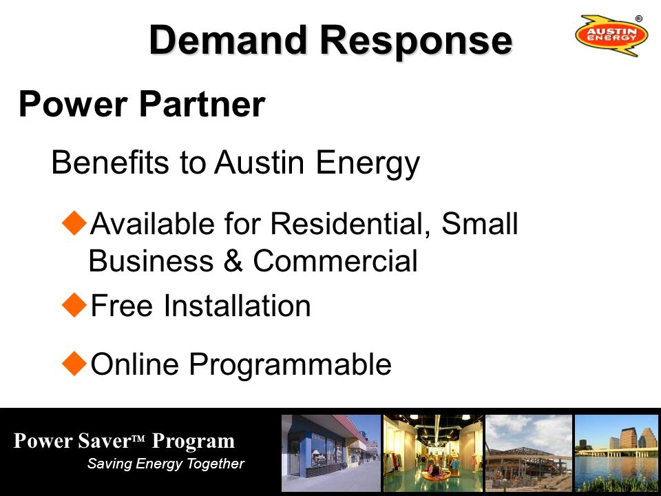 Power Saver TM Program Saving Energy Together Demand Response Power Partner Benefits to Austin Energy Available for Residential, Small Business & Commercial Free Installation Online Programmable