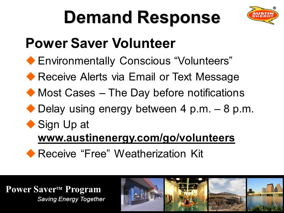 Power Saver TM Program Saving Energy Together Demand Response Power Saver Volunteer Environmentally Conscious Volunteers Receive Alerts via Email or Text Message Most Cases – The Day before notifications Delay using energy between 4 p.m.