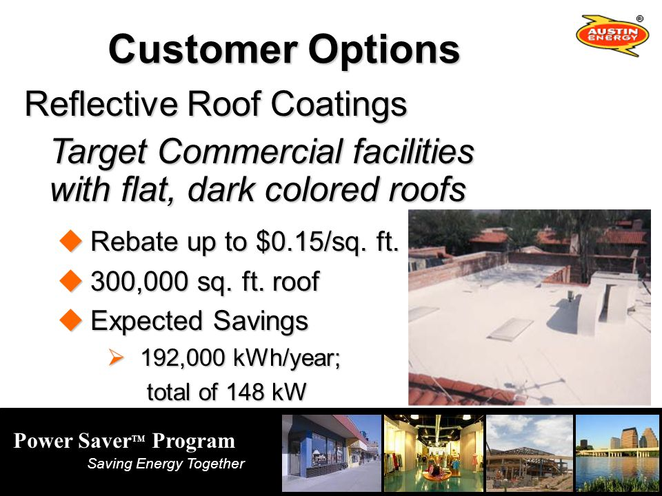 Power Saver TM Program Saving Energy Together Customer Options Reflective Roof Coatings Target Commercial facilities with flat, dark colored roofs with flat, dark colored roofs Rebate up to $0.15/sq.