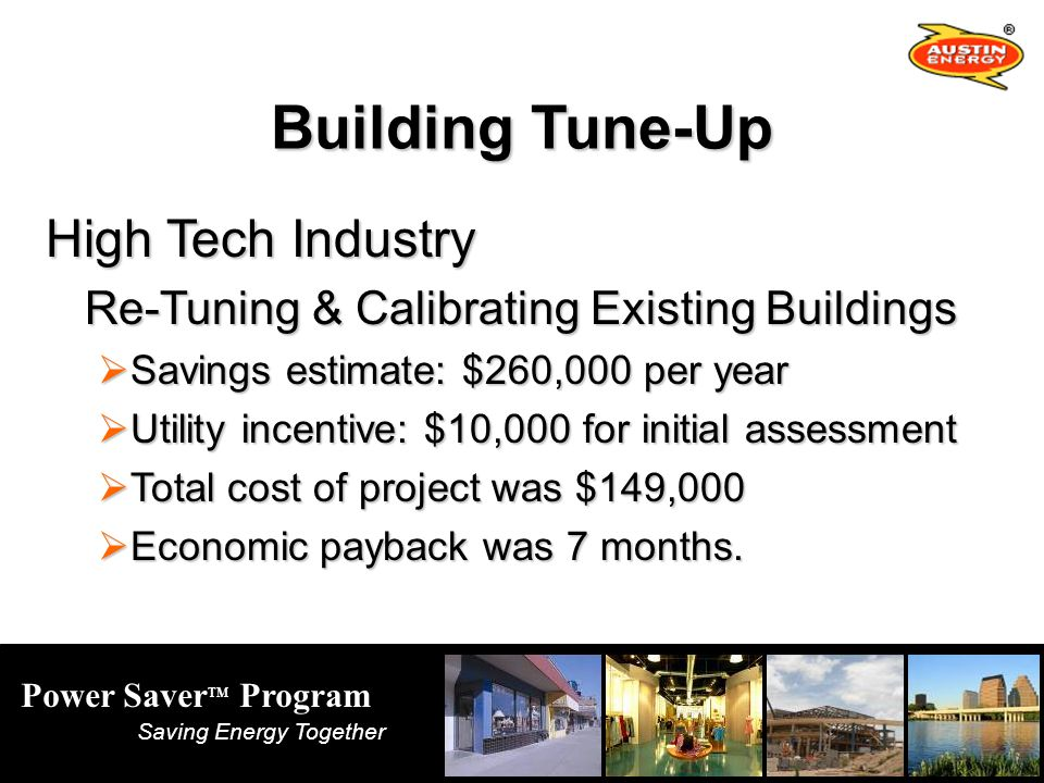 Power Saver TM Program Saving Energy Together Building Tune-Up High Tech Industry Re-Tuning & Calibrating Existing Buildings Savings estimate: $260,000 per year Savings estimate: $260,000 per year Utility incentive: $10,000 for initial assessment Utility incentive: $10,000 for initial assessment Total cost of project was $149,000 Total cost of project was $149,000 Economic payback was 7 months.