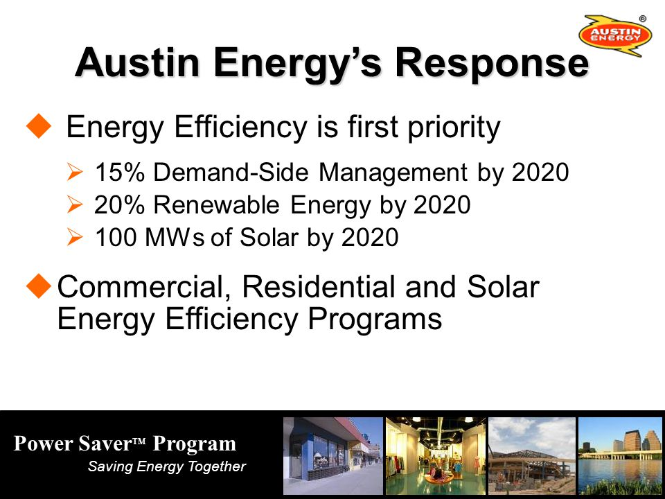 Power Saver TM Program Saving Energy Together Austin Energys Response Energy Efficiency is first priority 15% Demand-Side Management by % Renewable Energy by MWs of Solar by 2020 Commercial, Residential and Solar Energy Efficiency Programs