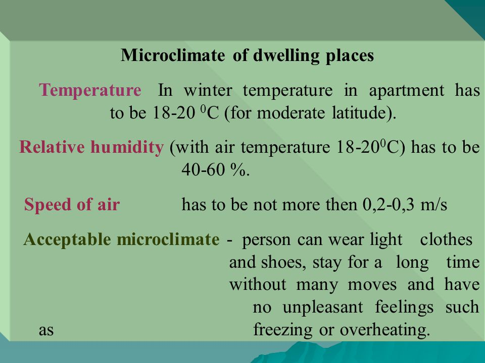 Microclimate of dwelling places Temperature In winter temperature in apartment has to be 18-20 0 C (for moderate latitude).