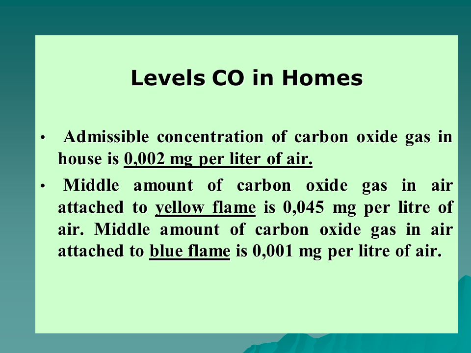 Levels CO in Homes Admissible concentration of carbon oxide gas in house is 0,002 mg per liter of air.