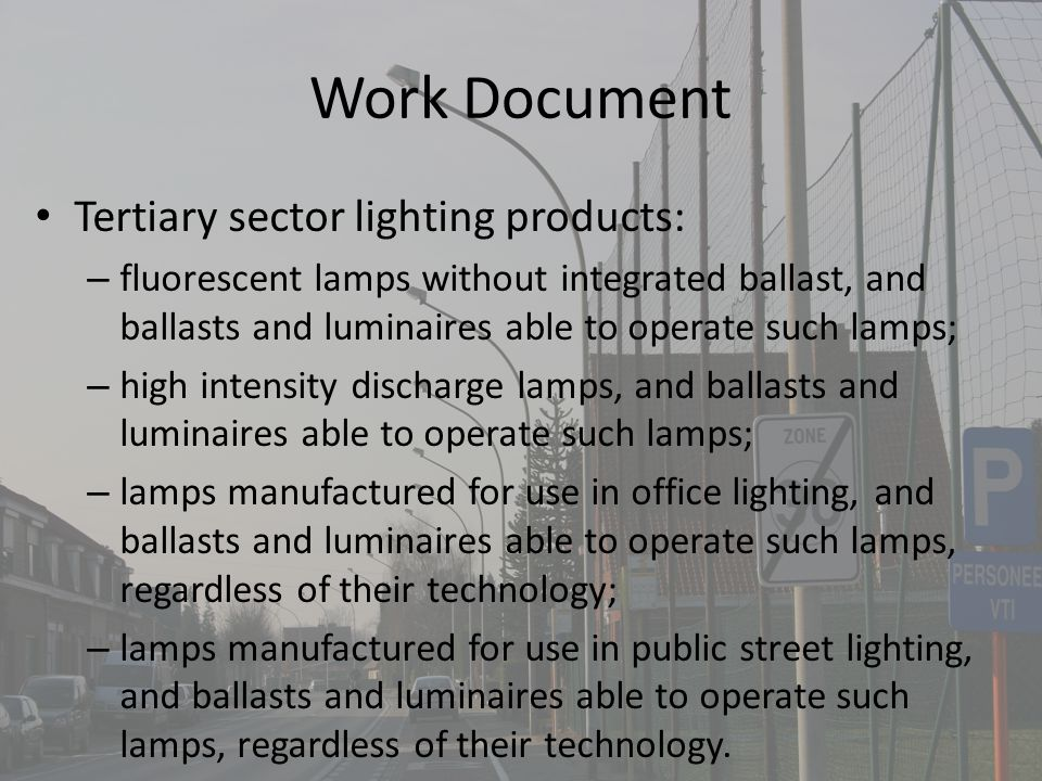 Work Document Tertiary sector lighting products: – fluorescent lamps without integrated ballast, and ballasts and luminaires able to operate such lamps; – high intensity discharge lamps, and ballasts and luminaires able to operate such lamps; – lamps manufactured for use in office lighting, and ballasts and luminaires able to operate such lamps, regardless of their technology; – lamps manufactured for use in public street lighting, and ballasts and luminaires able to operate such lamps, regardless of their technology.