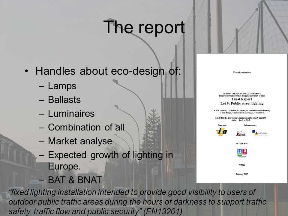The report Handles about eco-design of: –Lamps –Ballasts –Luminaires –Combination of all –Market analyse –Expected growth of lighting in Europe.