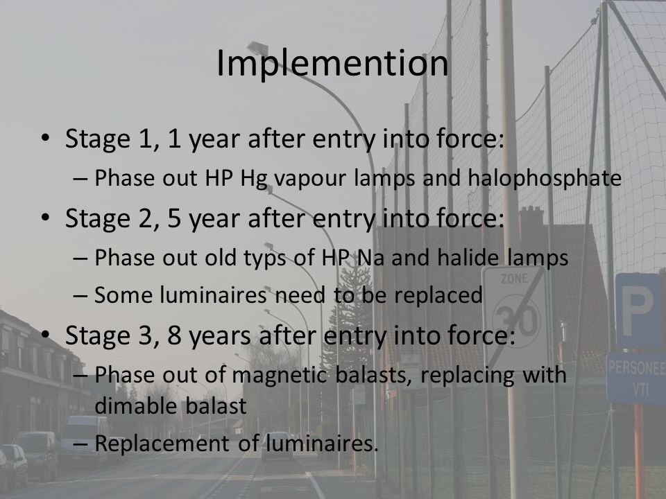 Implemention Stage 1, 1 year after entry into force: – Phase out HP Hg vapour lamps and halophosphate Stage 2, 5 year after entry into force: – Phase out old typs of HP Na and halide lamps – Some luminaires need to be replaced Stage 3, 8 years after entry into force: – Phase out of magnetic balasts, replacing with dimable balast – Replacement of luminaires.