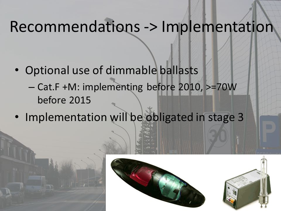 Recommendations -> Implementation Optional use of dimmable ballasts – Cat.F +M: implementing before 2010, >=70W before 2015 Implementation will be obligated in stage 3
