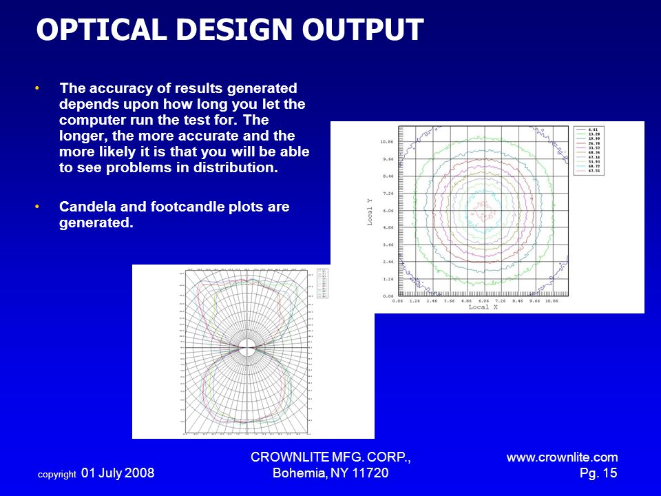 copyright 01 July 2008 CROWNLITE MFG. CORP., Bohemia, NY 11720 www.crownlite.com Pg. 15 OPTICAL DESIGN OUTPUT The accuracy of results generated depend