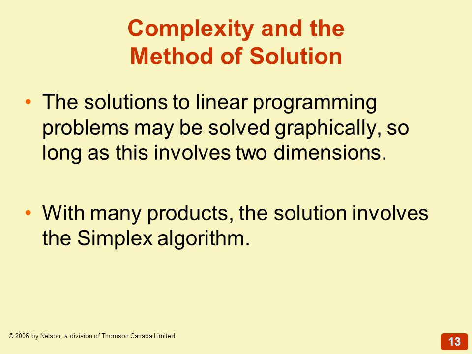 13 © 2006 by Nelson, a division of Thomson Canada Limited The solutions to linear programming problems may be solved graphically, so long as this invo