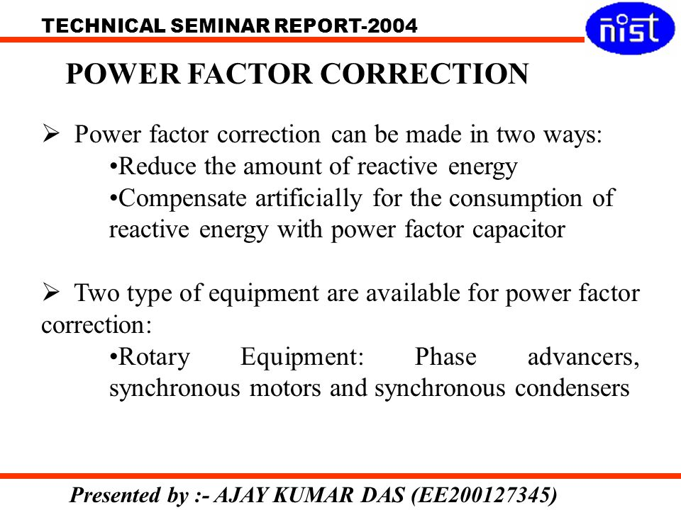 TECHNICAL SEMINAR REPORT-2004 Presented by :- AJAY KUMAR DAS (EE200127345) POWER FACTOR CORRECTION Power factor correction can be made in two ways: Reduce the amount of reactive energy Compensate artificially for the consumption of reactive energy with power factor capacitor Two type of equipment are available for power factor correction: Rotary Equipment: Phase advancers, synchronous motors and synchronous condensers
